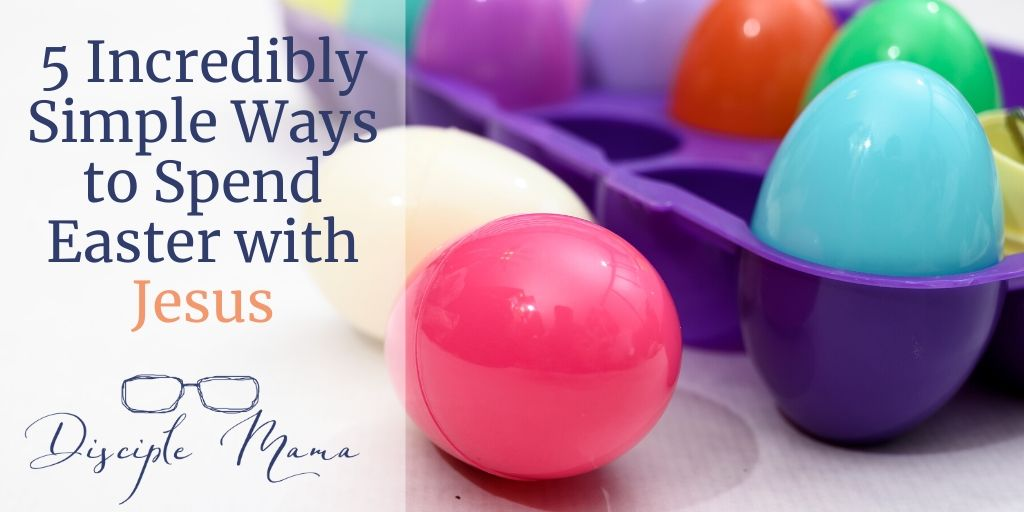 5 Incredibly Simple Ways to Spend Easter with Jesus