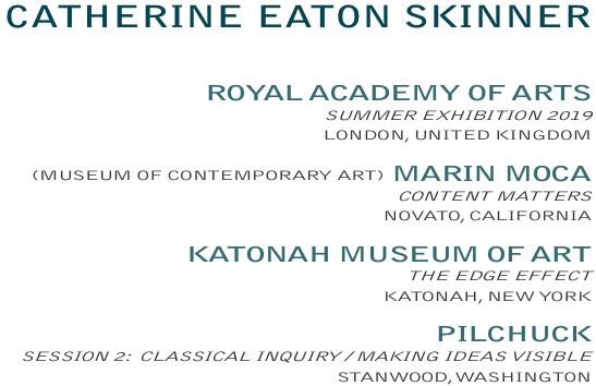 CATHERINE EATON SKINNER, CURRENT EXHIBITIONS:  ROYALACADEMYOFARTS, SUMMEREXHIBITION2019, LONDON, UNITEDKINGDOM  /  (MUSEUMOFCONTEMPORARYART) MARINMOCA, CONTENTMATTERS, NOVATO, CALIFORNIA  /  KATONAHMUSEUMOFART, THEEDGEEFFECT, KATONAH, NEW YORK /  PILCHUCK SESSION 2: CLASSICALINQUIRY / MAKINGIDEASVISIBLE, STANWOOD, WASHINGTON