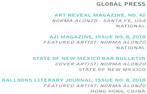 GLOBALPRESS   ARTREVEAL MAGAZINE,NO. 42 NORMAALONZO - SANTAFE, USA NATIONAL  AJIMAGAZINE, ISSUE NO. 8, 2018 FEATUREDARTIST:NORMAALONZO NATIONAL  STATEOFNEWMEXICOBARBULLETIN COVERARTIST:NORMAALONZO STATEOFNEWMEXICO  BALLOONS LITERARYJOURNAL, ISSUENO. 8, 2018 FEATUREDARTIST:NORMAALONZO HONGKONG, CHINA