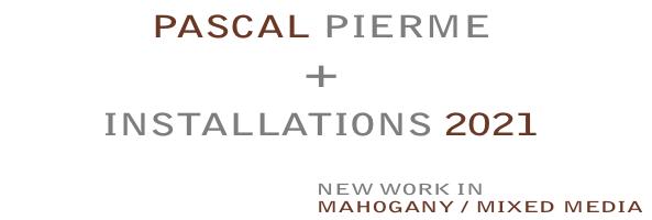 PASCALPIERME, Installations 2021 -- new work in mahogany, wood, mixed media