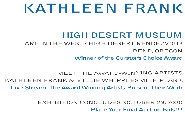 Kathleen Frank: HIGHDESERTMUSEUM, ARTINTHEWEST - HIGHDESERTRENDEZVOUS, BEND, OREGON, Winner of the Curator's Choice Award / MEET THE AWARD-WINNING ARTISTS, KATHLEEN FRANK &MILLIE WHIPPLESMITH PLANK, Live Stream:The Award Winning Artists Present Their Work / EXHIBITIONCONCLUDES: OCTOBER23, 2020, Place Your Final Auction Bids!!!