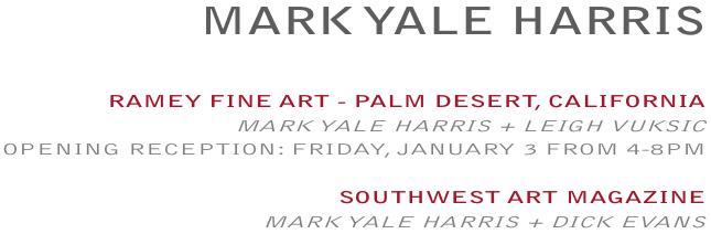 MARK YALE HARRIS -  RAMEYFINEART - PALMDESERT, CALIFORNIA - MARKYALEHARRIS+LEIGHVUKSIC, OPENINGRECEPTION:FRIDAY, JANUARY3 FROM4-8PM  /  SOUTHWESTARTMAGAZINE, MARKYALEHARRIS+DICKEVANS