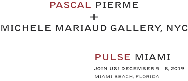 PASCALPIERME  + MICHELEMARIAUDGALLERY, NYC  PULSEMIAMI - JOIN US! DECEMBER5 - 8, 2019 MIAMIBEACH, FLORIDA