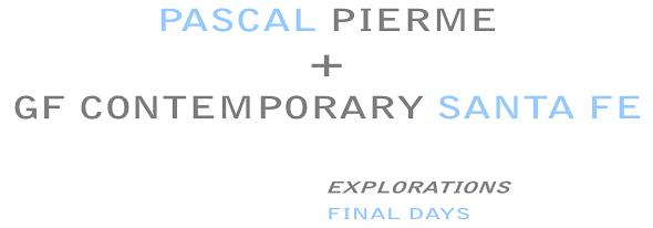 PASCALPIERME, EXPLORATIONS - GF Contemporary, Santa Fe, New Mexico - Final Days!