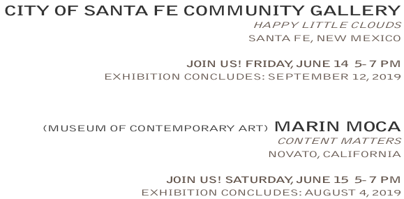 CATHERINE EATON SKINNER, OPENING THIS FRIDAY AND SATURDAY: CITYOFSANTAFECOMMUNITYGALLERY, HAPPYLITTLECLOUDS, SANTAFE, NEWMEXICO - JOIN US!FRIDAY, JUNE 14  5- 7 PM - EXHIBITIONCONCLUDES:SEPTEMBER12, 2019 /  MARINMOCA, CONTENTMATTERS, NOVATO, CALIFORNIA - JOIN US!SATURDAY, JUNE 15  5- 7 PM - EXHIBITIONCONCLUDES:AUGUST 4, 2019