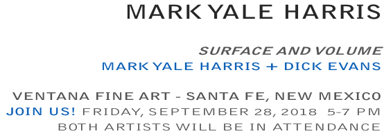 SURFACE AND VOLUME MARK YALE HARRIS + DICK EVANS  VENTANA FINE ART - SANTA FE, NEW MEXICO JOIN US! FRIDAY, SEPTEMBER 28, 2018  5-7 PM BOTH ARTISTS WILL BE IN ATTENDANCE