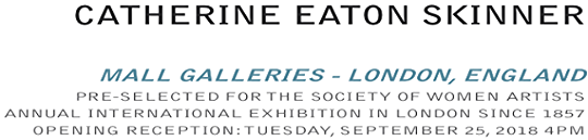Catherine Eaton Skinner, artist -- MALL GALLERIES - LONDON, ENGLAND PRE-SELECTED FOR THE SOCIETY OF WOMEN ARTISTS  ANNUAL INTERNATIONAL EXHIBITION IN LONDON SINCE 1857 OPENING RECEPTION: TUESDAY, SEPTEMBER 25, 2018 4PM
