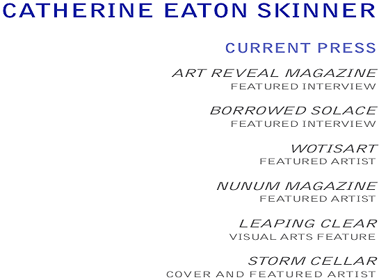 CATHERINE EATON SKINNER,   CURRENT PRESS:  ART REVEAL MAGAZINE,  FEATURED INTERVIEW;  BORROWED SOLACE,  FEATURED INTERVIEW; WOTISART, FEATURED ARTIST;  NUNUM MAGAZINE,  FEATURED ARTIST;  LEAPING CLEAR,  VISUAL ARTS FEATURE;  STORM CELLAR,  COVER AND FEATURED ARTIST