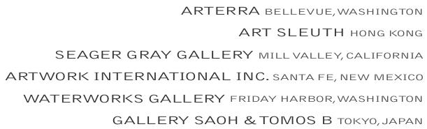 ARTERRA BELLEVUE, WASHINGTON  ARTSLEUTH HONG KONG  SEAGERGRAYGALLERY MILLVALLEY, CALIFORNIA  ARTWORK INTERNATIONALINC. SANTA FE, NEW MEXICO  WATERWORKSGALLERY FRIDAYHARBOR, WASHINGTON  GALLERYSAOH &TOMOSB TOKYO, JAPAN