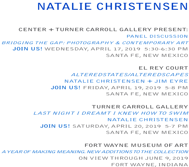 CENTER+TURNERCARROLLGALLERY PRESENT: PANELDISCUSSION BRIDGINGTHEGAP:PHOTOGRAPHY&CONTEMPORARYART JOIN US!WEDNESDAY, APRIL17, 2019  5:30-6:30 PM SANTAFE, NEWMEXICO   ELREYCOURT ALTEREDSTATES/ALTEREDSCAPES NATALIECHRISTENSEN +JIMEYRE JOIN US!FRIDAY, APRIL19, 2019  5-8 PM SANTAFE, NEWMEXICO   TURNERCARROLLGALLERY  LASTNIGHTIDREAMTIKNEWHOWTOSWIM NATALIECHRISTENSEN JOIN US!SATURDAY, APRIL20, 2019  5-7 PM SANTAFE, NEWMEXICO  FORTWAYNEMUSEUMOFART A YEAROFMAKINGMEANING. NEWADDITIONSTOTHECOLLECTION ONVIEWTHROUGH JUNE9, 2019 FORTWAYNE, INDIANA