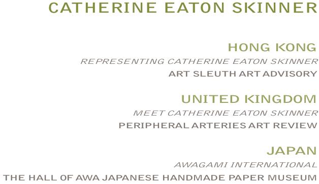 CATHERINE EATON SKINNER:  HONGKONG - REPRESENTINGCATHERINEEATONSKINNER -  ARTSLEUTH / UNITEDKINGDOM - MEETCATHERINEEATONSKINNER - PERIPHERALARTERIES ARTREVIEW / JAPAN - AWAGAMIINTERNATIONAL THEHALLOFAWAJAPANESE HANDMADEPAPERMUSEUM