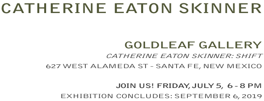 CATHERINE EATON SKINNER, SHIFT, OPENING RECEPTION: FRIDAY, JULY 5, 6-8PM HOSTED BY GOLDLEAF GALLERY - SANTA FE