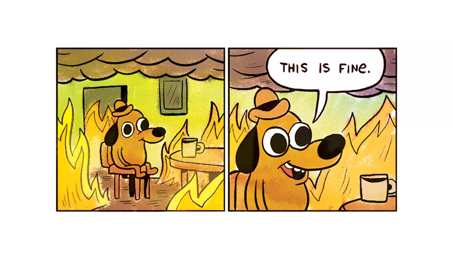 """(Meme: cartoon of dog drinking coffee at a table while a fire rages around him. In the second panel, a close up of the dog and the words """"this is fine"""" in his speech bubble)."""