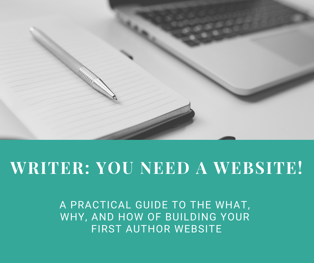 Writer: You Need a Website! A Practical Guide to the What, Why and How of Building Your First Author Website. Includes a picture of a notebook, pen, and laptop.
