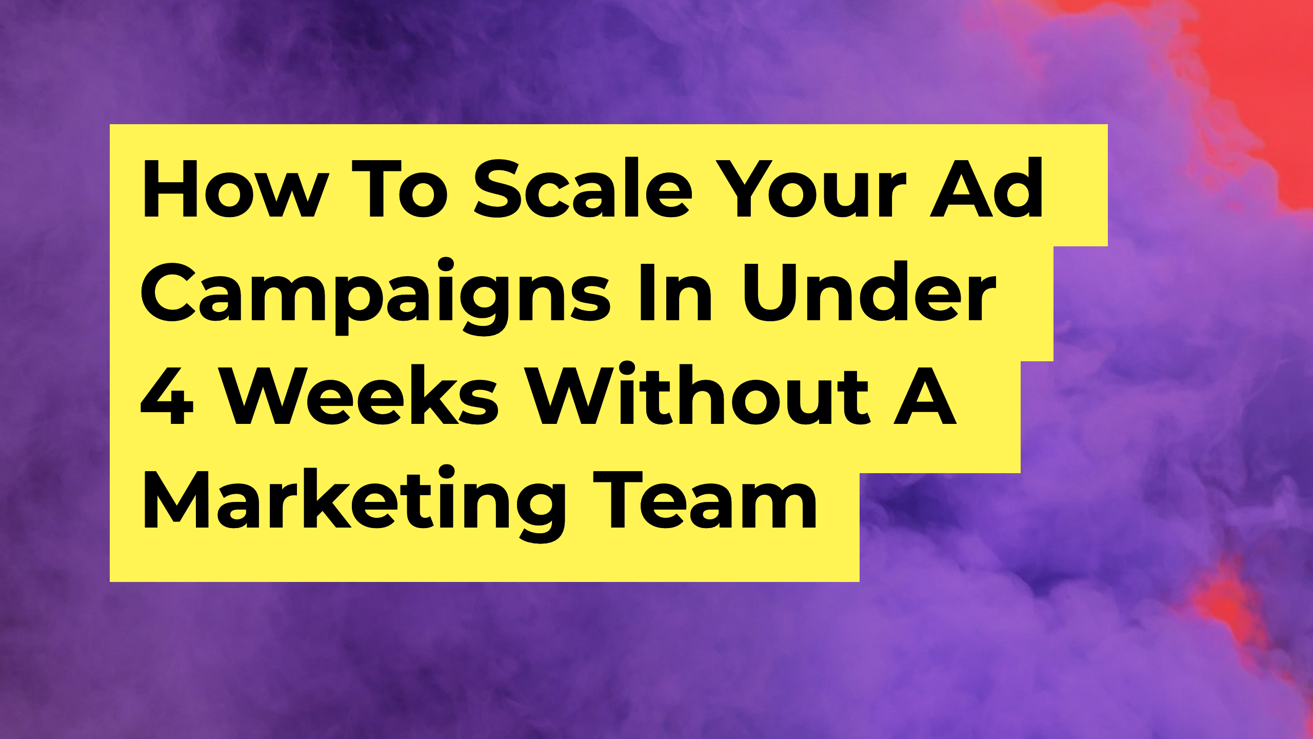 How To Scale Your Ad Campaigns In Under 4 Weeks Without A Marketing Team