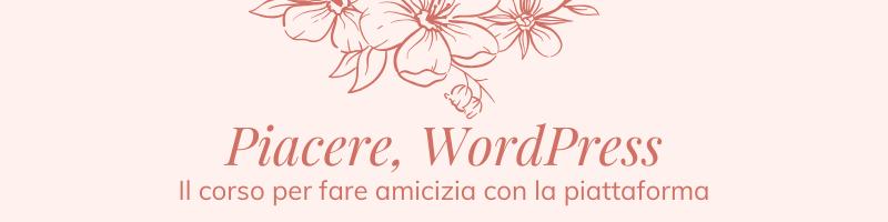 Piacere, WordPress - Il corso per fare amicizia con la piattaforma