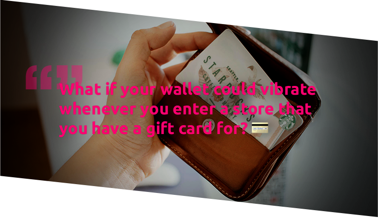 What if your wallet could vibrate whenever you enter a store that you have a gift card for?