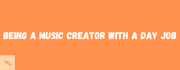 Being a Music Creator With a Day Job