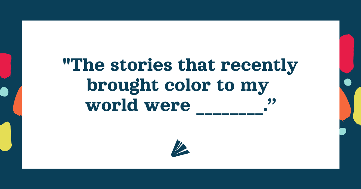 The stories that recently brought color to my world were [fill in the blank]