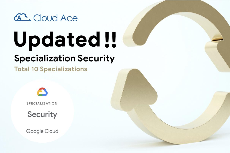 Cloud Ace ต่ออายุการรับรองความเชี่ยวชาญพิเศษในด้านความปลอดภัย (Security) ในโปรแกรม Google Cloud Partner Advantage