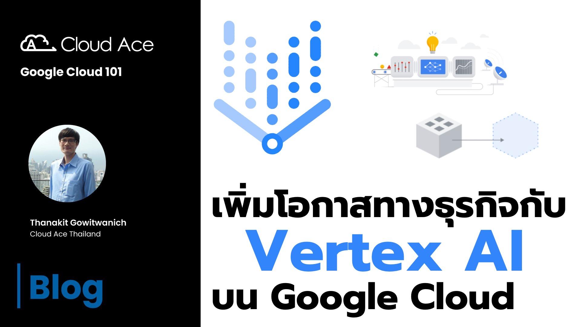 เพิ่มโอกาสทางธุรกิจกับ Vertex AI บน Google Cloud