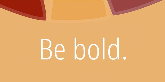 Be bold.