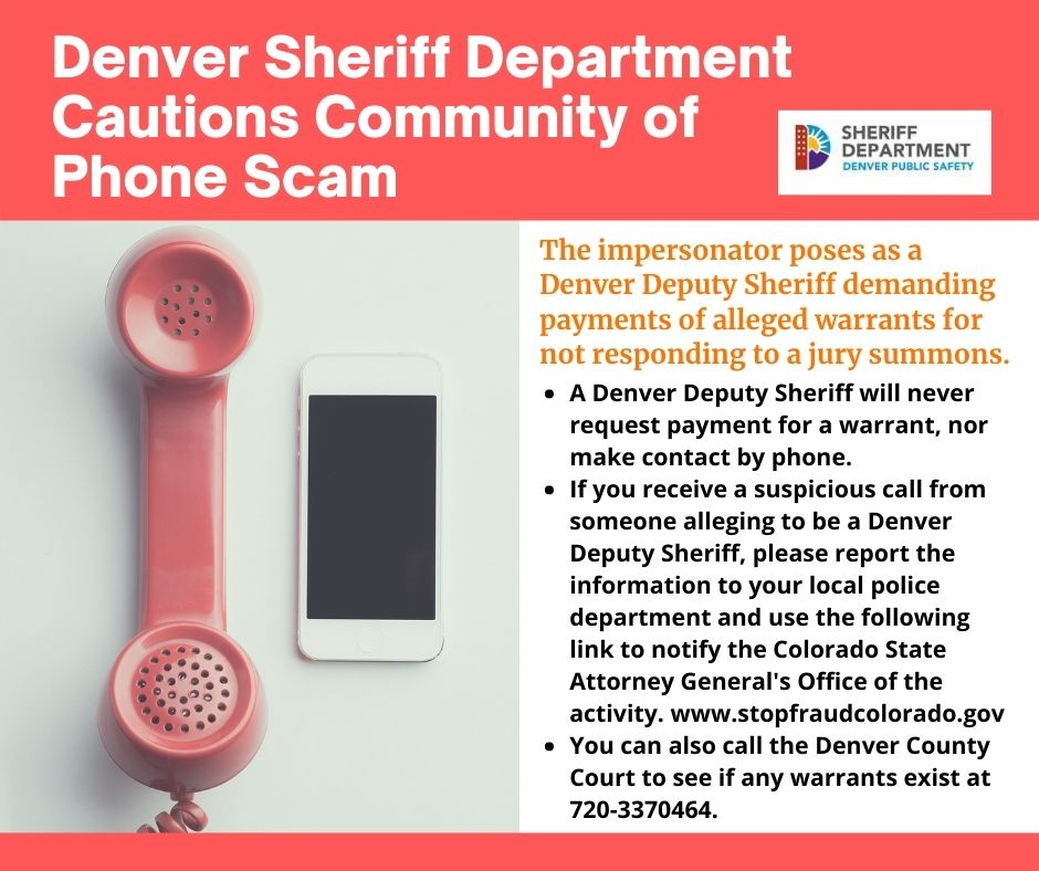 Image of a pink landline telephone next to an iPhone on a white table. The graphic has a orange border on the top and bottom of the image. The Sheriff Department Denver Public Safety Logo, a red building, purple mountains and a yellow sun against a blue sky makeup the letter D. Denver Sheriff Department Cautions Community of Phone Scam. The impersonator poses as a Denver Deputy Sheriff demanding payments of alleged warrants for not responding to a jury summons. A Denver Deputy Sheriff will never request payment for a warrant, nor make contact by phone. If you receive a suspicious call from someone alleging to be a Denver Deputy Sheriff, please report the information to your local police department and use the following link to notify the Colorado State Attorney General's Office of the activity. www.stopfraudcolorado.gov You can also call the Denver County Court to see if any warrants exist at 720-3370464.