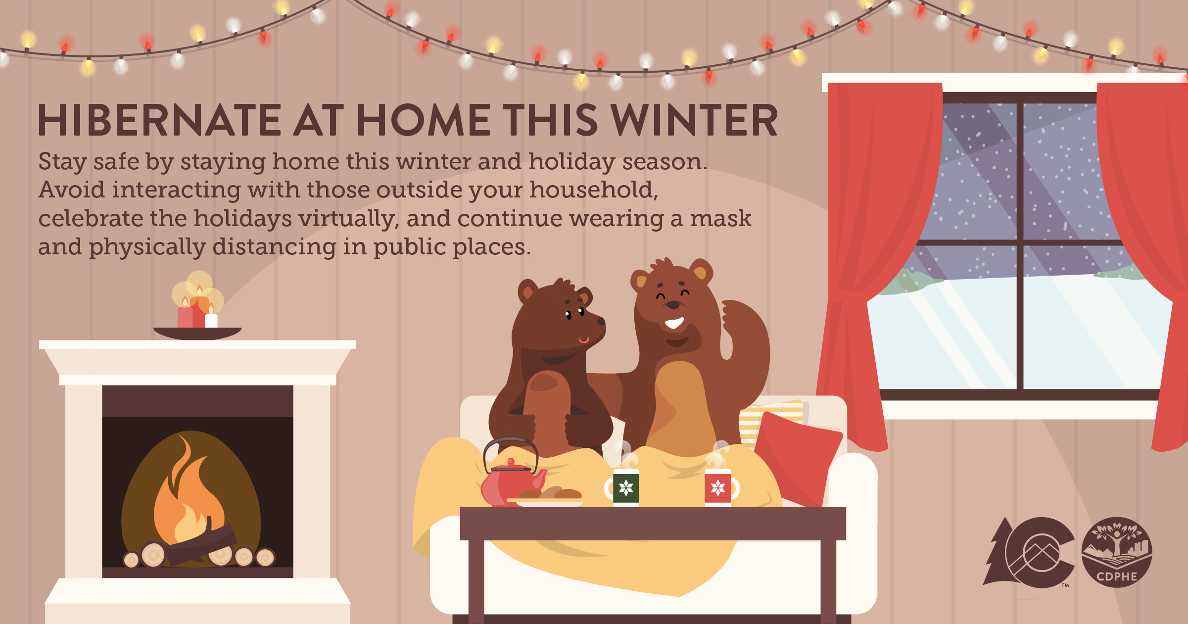 Image of two brown bears sitting on a couch with a yellow blanket drinking tea and eating cookies sitting next to a fireplace with candles on the mantel, it is snowing outside. The text says: Hibernate at home this winter, Stay Safe by staying home this winter and holiday season Avoid interacting with those outside your household celebrate the holidays virtually and continue wearing a mask and physically distancing in public places.