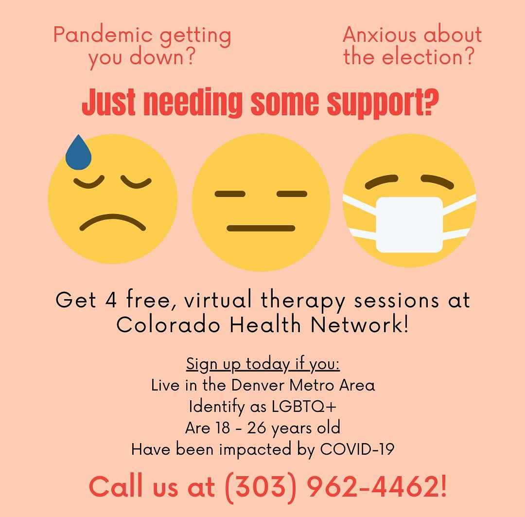 Pandemic getting you down? Anxious about the election? Just need support? (Picture of a worried emoji, a blank face emoji, and a masked emoji) Get 4 free, virtual therapy sessions at Colorado Health Network! Sign up today if you Live in the Denver Metro Area Identify as LGBTQ+ Are 18-26 years old Have been impacted by COVID-19 Call us at 303-962-4462