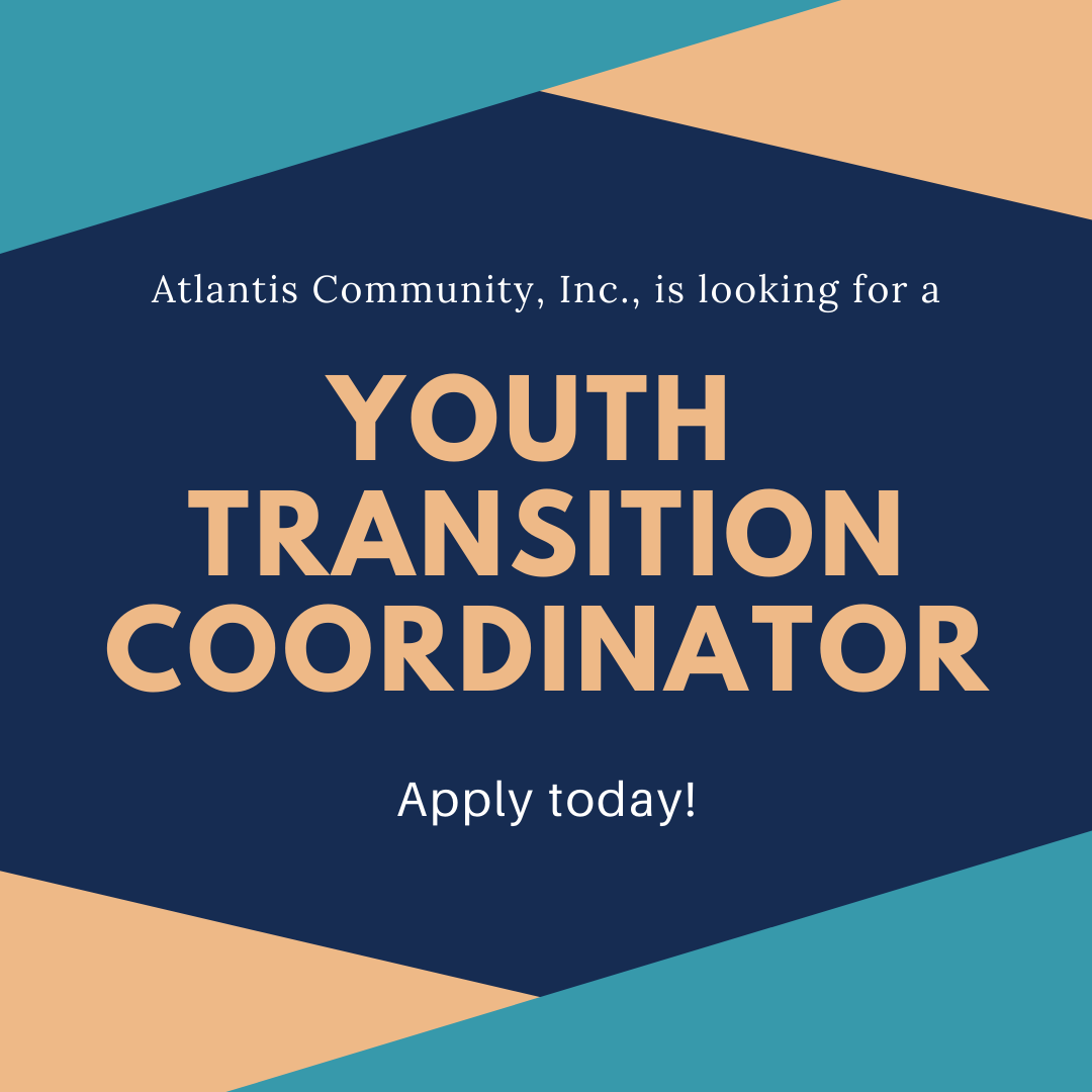 A blue, light blue, and yellow graphic that states, Atlantis Community, Inc. is looking for a Youth Transition Coordinator, Apply Today!