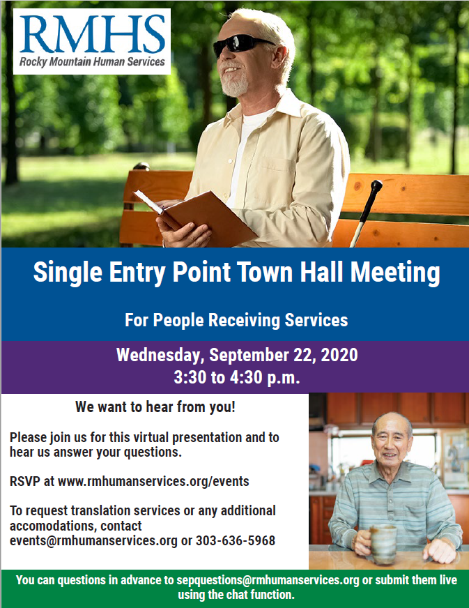 Photo: A man wearing sun glasses in a beige button up shirt reading a braille book in the park. A picture of a man in a kitchen with a blue and green coffee cup wearing a blue button up shirt. Text: Single Entry Point Town Hall Meeting For People Receiving Services Wednesday, September 22, 2020 3:30 to 4:30 p.m. We want to hear from you! Please join us for this virtual presentation and to hear us answer your questions. RSVP at www.rmhumanservices.org/events To request translation services or any additional accomodations, contact events@rmhumanservices.org or 303-636-5968 You can questions in advance to sepquestions@rmhumanservices.org or submit them live using the chat function.