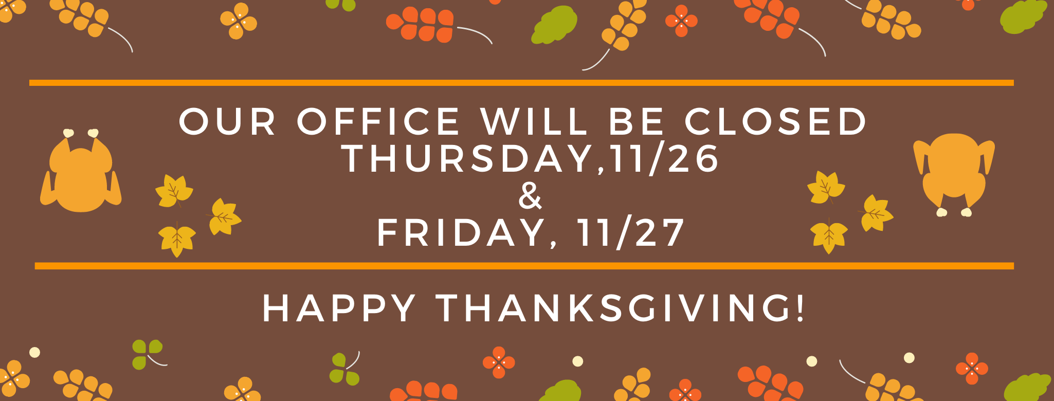 An image that states, Our Office Will Be Closed Thursday, 11/26 & 11/27. Happy Thanksgiving! Images: Brown background with a picture of two turkeys, leaves, and flowers.