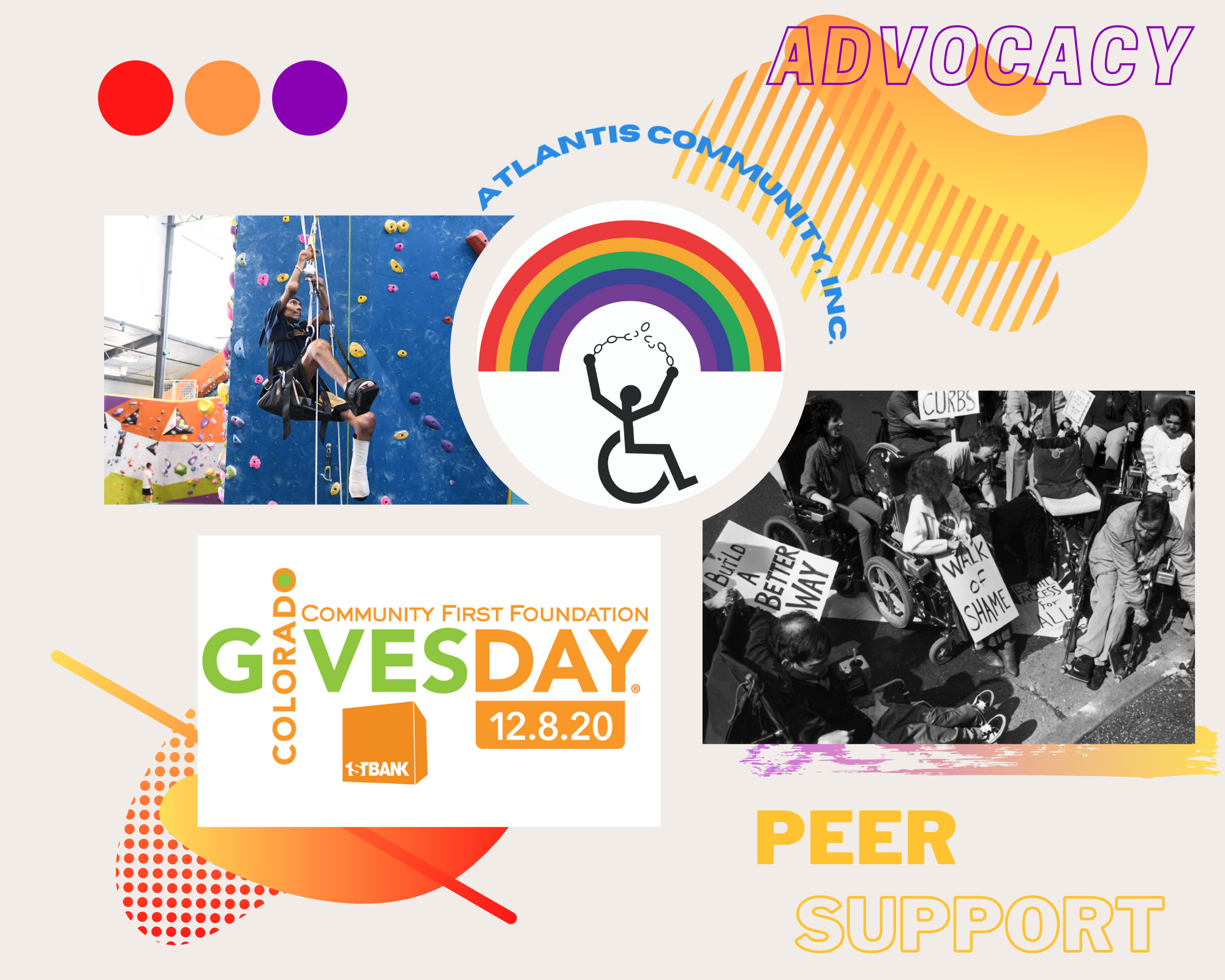 Graphic with images of the Atlantis Community, Inc., logo with a person in a wheelchair breaking chains underneath a colorful rainbow. A black and white image of an ADAPT protest with several people in wheelchairs holding up protest signs. The Colorado Gives Day Logo, Community First Day, 12.8.20, 1st Bank logo of an orange cube. A picture of a youth in a mountain climbing gym. There are colorful blobs in the background, one with an orange and red gradient and the other with a purple and blue gradient with a white outline. There are three circles next to the images, one red, one orange, and one purple. The words,