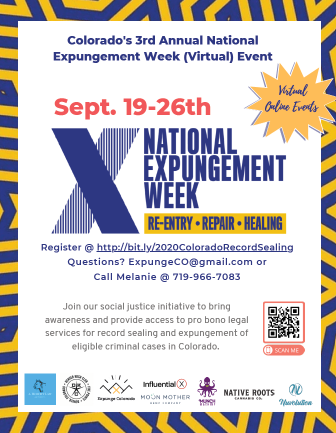 Colorado's 33rrdd Annual National Expungement Week ((Virtual)) Event Register @ http://bit.ly/2020ColoradoRecordSealing Questions? ExpungeCO@gmail.com or Call Melanie @ 719-966-7083 Join our social justice initiative to bring awareness and provide access to pro bono legal services for record sealing and expungement of eligible criminal cases in Colorado. Sept. 19-26th Virtual Online Events