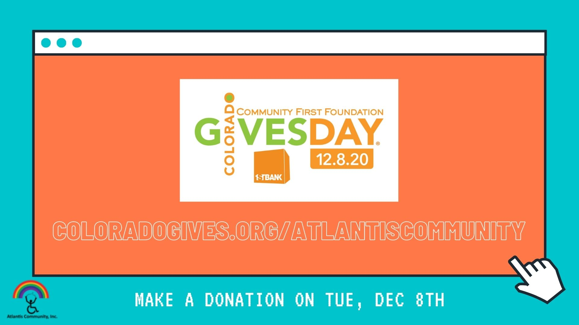Image Description: A website window with an orange background, a white border, and teal buttons, Colorado Gives logo Community First Day, 12.8.20, 1st Bank logo of an orange cube., with a link https://www.coloradogives.org/AtlantisCommunity all against a teal background. A pointer finger mouse cursor is clicking on the window. The words, make a donation on Tue, Dec 8th are located at the bottom with the Atlantis Logo with a person in a wheelchair breaking chains underneath a colorful rainbow.