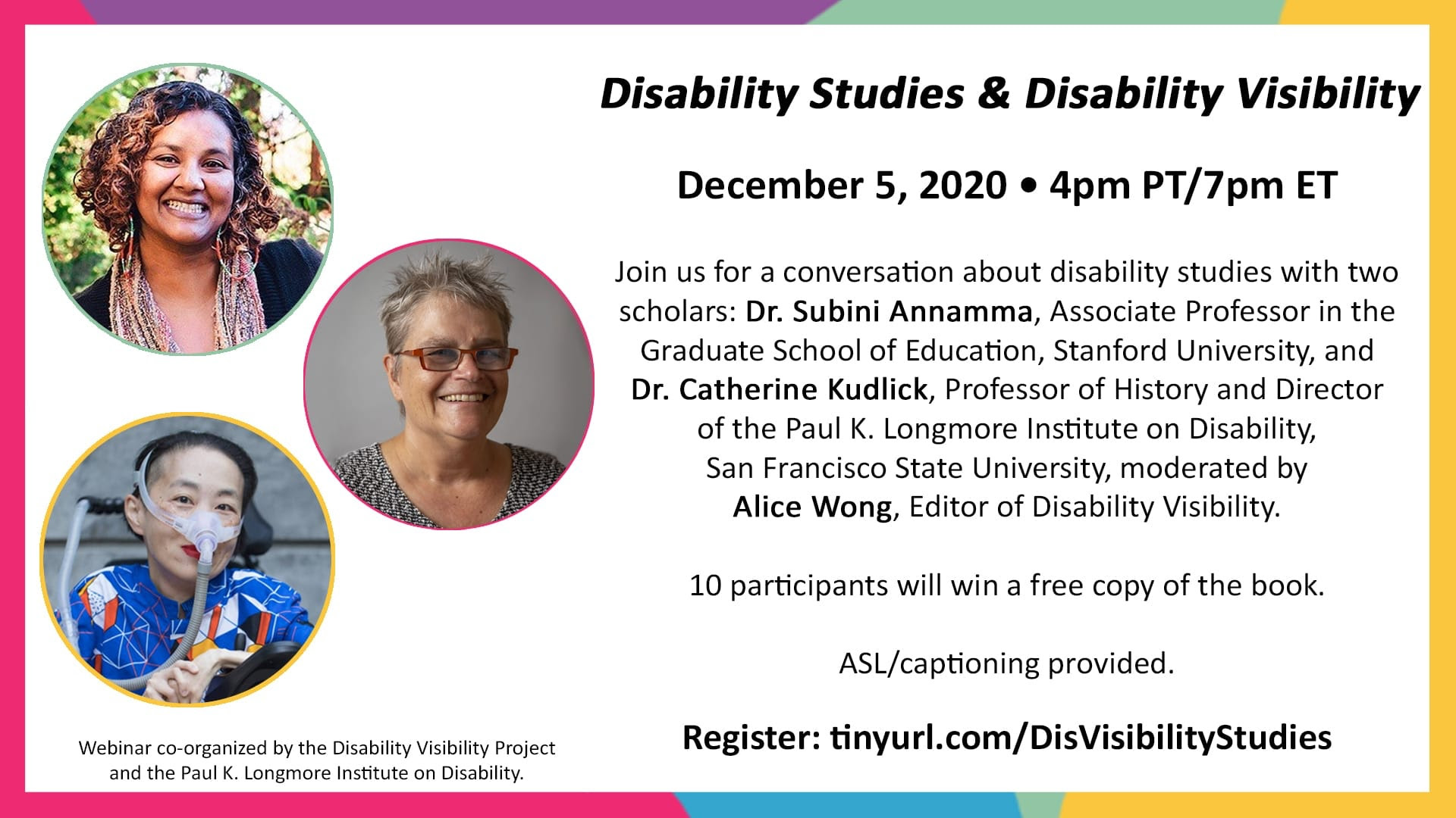 "Promotional graphic for the event ""Disability Studies & Disability Visibility"" featuring Dr. Subini Annamma, Dr. Catherine Kudlick, and Alice Wong. For more info visit tinyurl.com/DisVisibilityStudies. There are headshots of each person and they are all smiling at the camera. The graphic has a multicolor border."