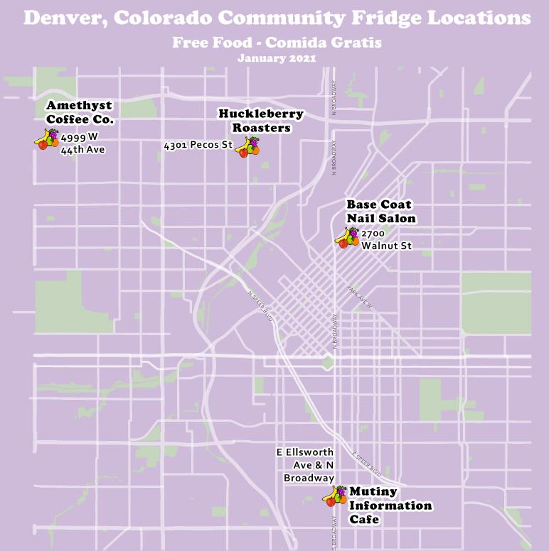 Image Description: Text - Denver, Colorado Community Fridge Locations, Free Food - Comida Gratis, January 2021. Image: An image of a map of where the community fridges are located - Amethyst Coffee Co. 4999 W 44th Ave, Denver, CO 80212, Huckleberry Roasters 4301 N Pecos St, Denver, CO 80211, Base Coat Nail Salon 2700 Walnut St, Denver, CO 80205, Mutiny Information Cafe 2 S Broadway, Denver, CO 80209.