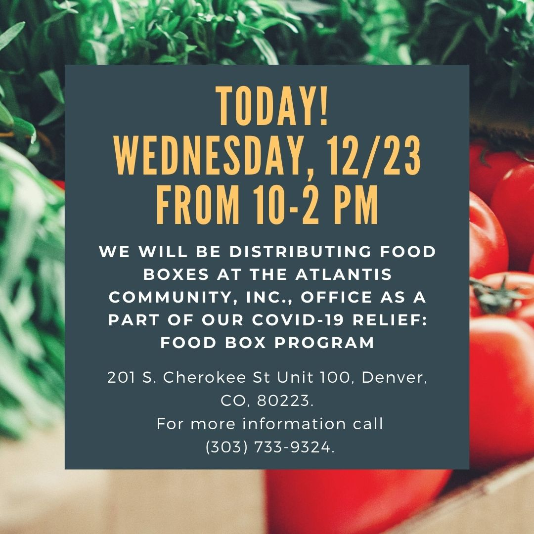 We will be distributing food boxes at the Atlantis Community, Inc., office as a part of our Covid-19 Relief: Food Box Program, Today! Wednesday, 12/23 From 10-2pm, 201 S. Cherokee St Unit 100 Denver CO 80223. For more information Call (303) 733-9324. An image of tomatoes and greens in the background.