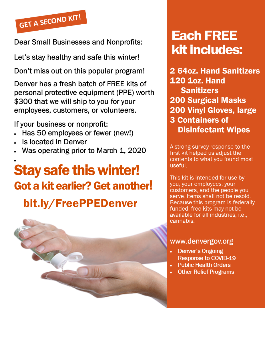 Personal Protective Equipment (PPE) Program for Small, Micro Businesses and Nonprofits. The City and County of Denver is continuing to support its smallest businesses and nonprofits that have been negatively impacted by the COVID-19 pandemic by providing them with addiitonal free PPE kits. These free kits will help organizations offset an unexpected expense and help ensure a safe environment for their employees, volunteers, and customers during the winter months. Program Details Program Eligibility Businesses or nonprofits located in Denver Must have 50 or fewer employees Must have been operating before March 1, 2020 Organizations who received a kit in the first round, are eligible to receive one more kit in this second round. Program Disqualification Business/nonprofits with more than 50 employees Business/nonprofits not located in Denver Individuals or families (FFN providers accepted) Hospitals, long-term care facilities, testing centers, hospices, and clinics PPE Kit Contents Two 64oz hand sanitizers 120 1oz. hand sanitizers 200 surgical masks 200 vinyl gloves (large) Three containers of disinfectant wipes Program Delivery Timeline PPE kits are expected to be delivered within 2-3 weeks after your registration form is completed and reviewed for eligibility. Addresses listing a PO Box will not be accepted. Please ensure that you provide the correct address, otherwise delivery is not possible.  Note The items provided in the PPE kits are intended for use by the recipient, their customers, and employees, and shall not be resold. This program is federally funded, thus PPE kits are not available to all industries.