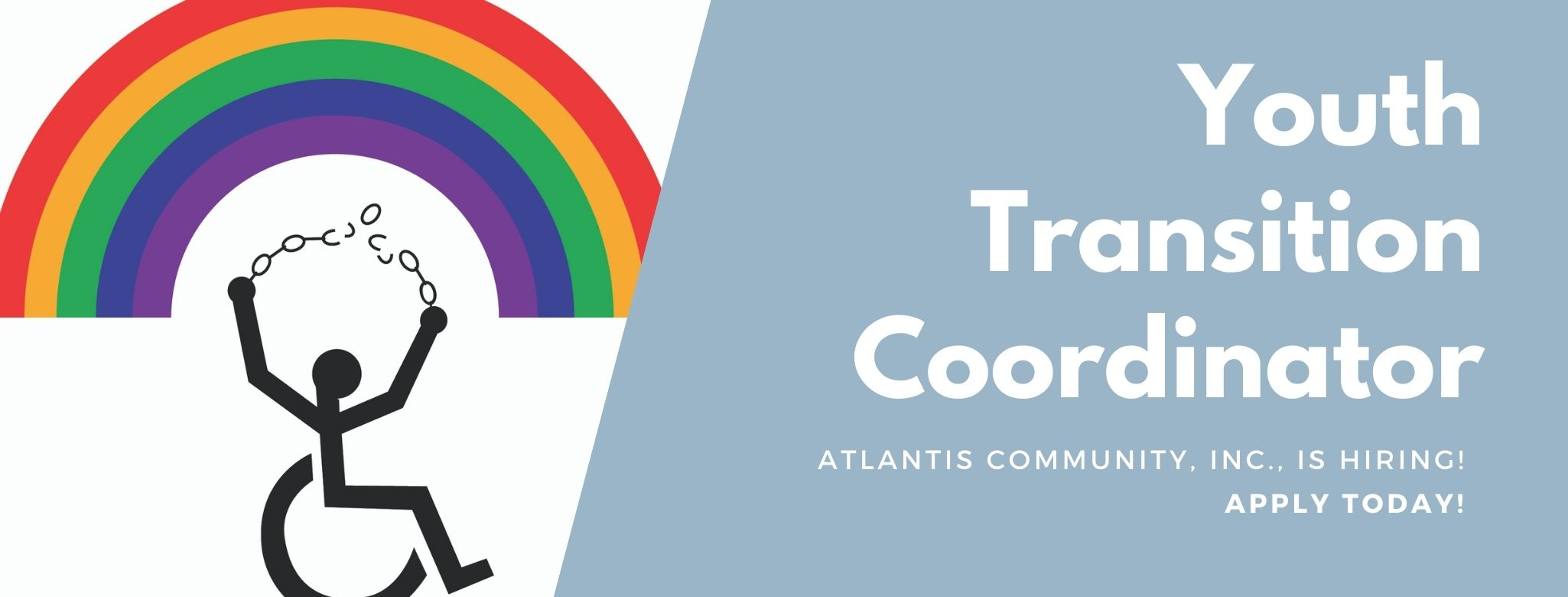The Atlantis Community logo with a person in a wheelchair breaking chains underneath a colorful rainbow. On a blue background, text: Youth Transition Coordinator. Atlantis Community, Inc., is hiring! Apply today!
