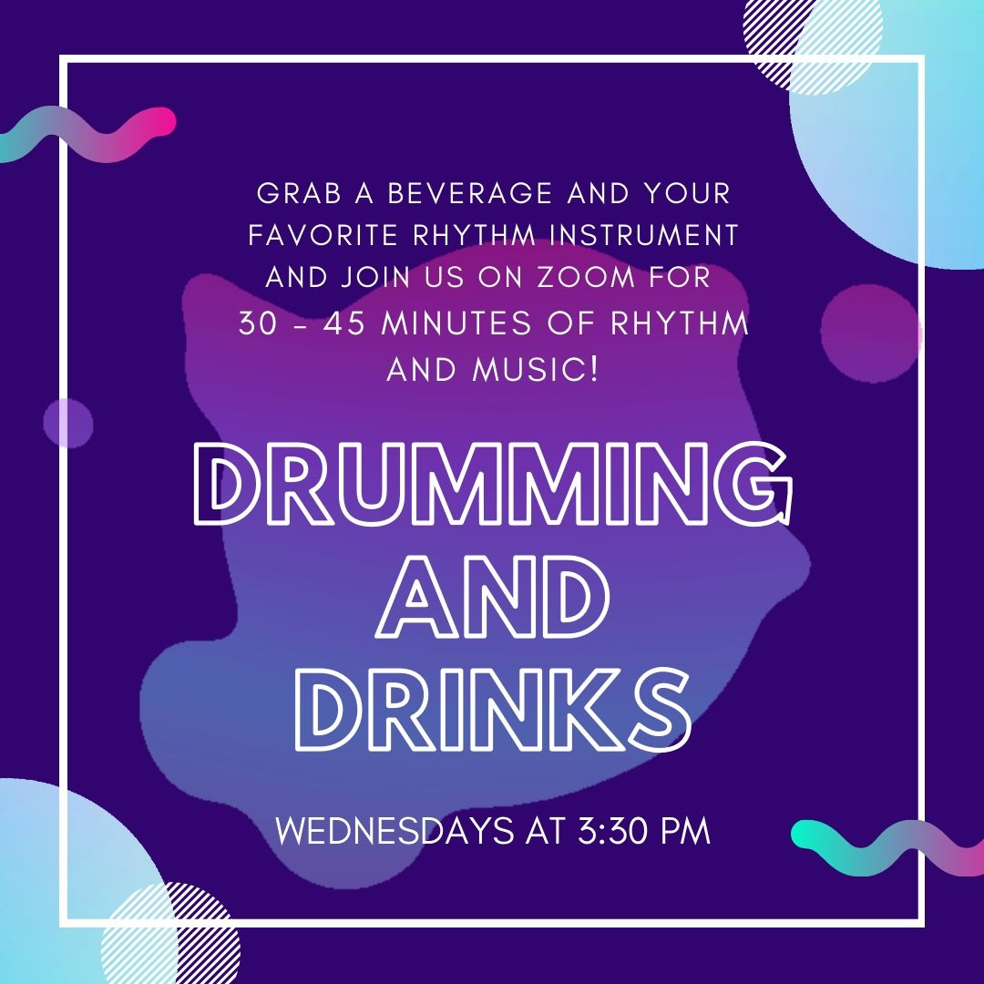 Graphics: Blue, purple, teal, squiggles, circles, and blob shapes at all corners of the image and one large blob in the middle with a white square surrounding text. Text: Drumming and Drinks!Grab a beverage and your favorite rhythm instrument and join us on zoom for 30 – 45 minutes of rhythm and music! Wednesdays at 3:30 PM