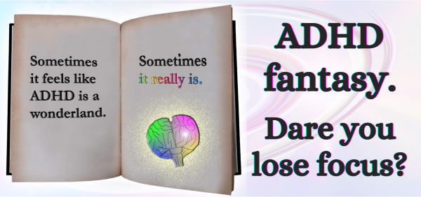 An image of a book with the words: Sometimes it feels like ADHD is a wonderland. Sometimes, it really is. Next to the book, the words: ADHD fantasy. Dare you lose focus?