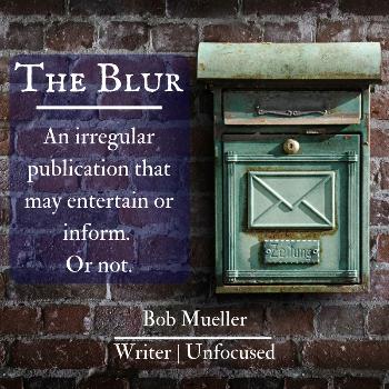 The Blur is an irregular newsletter from Bob Mueller and Writer | Unfocused.