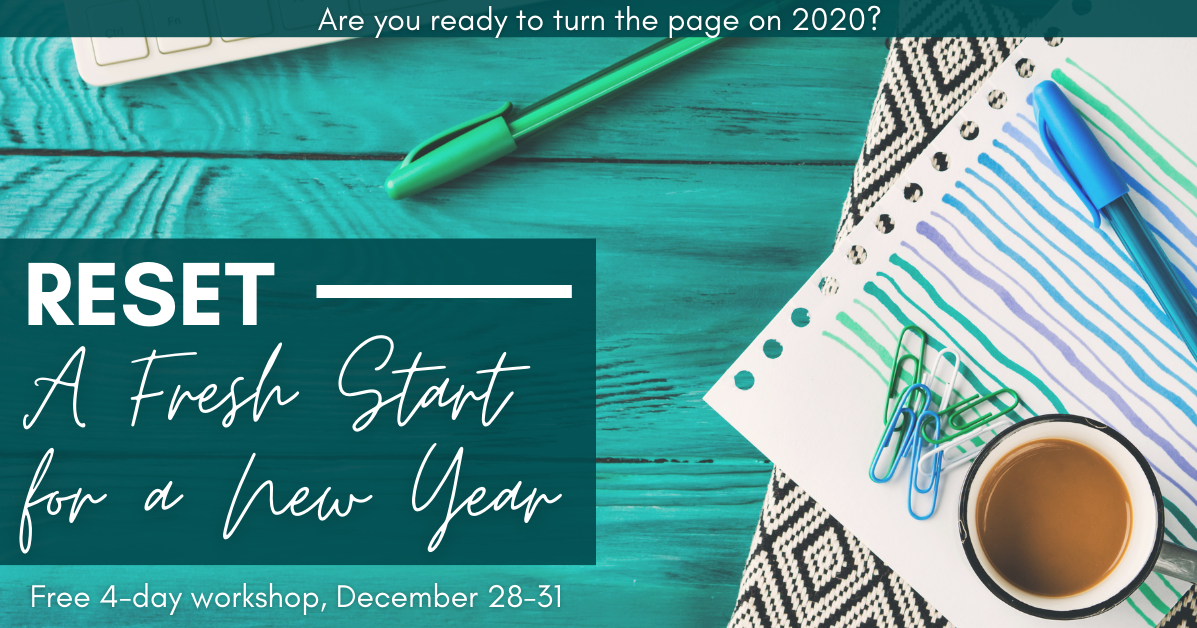 Are you ready to turn the page on 2020? Reset - A Fresh Start for a New Year. Free 4-day workshop, December 28-31.