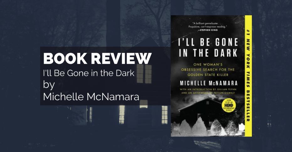 Book Review: I'll Be Gone in the Dark by Michelle McNamara