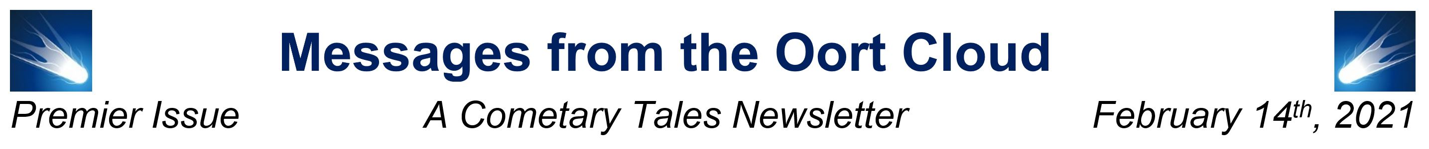 Banner Headline for the Newsletter, flanked by small icons of a white comet on a blue background. Reads:  Messages from the Oort Cloud: A Cometary Tales Newsletter. Premier Issue. February 14th, 2021.