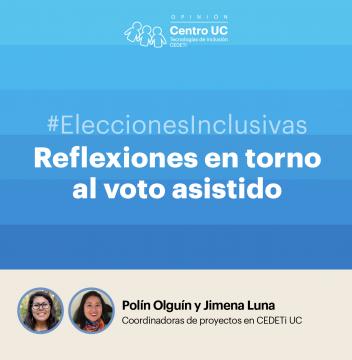 """gráfica de color azul con el logo de CEDETi Opinión junto al texto """"#EleccionesInclusivas Reflexiones en torno al voto asistido. Polin Olguín y Jimena Luna - Coordinadoras de proyectos CEDETi UC""""."""
