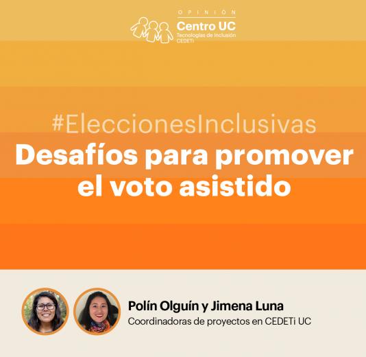 """gráfica de color naranja con el logo de CEDETi UC Opinión junto al texto """"#Eleccionesinclusivas Desafíos para promover el voto asistido. Polin Olguín y Jimena Luna - Coordinadoras de proyectos en CEDETi UC."""