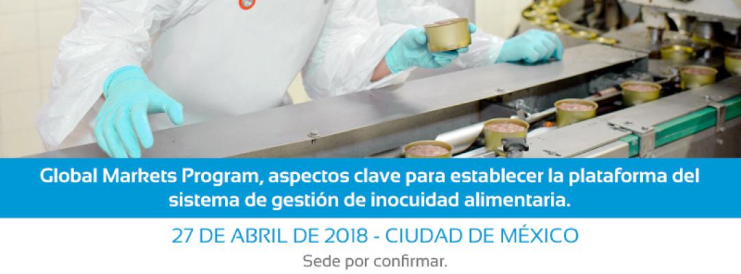 Global Markets Program, aspectos clave para establecer la plataforma del sistema de gestión de inocuidad alimentaria. 27 de Abril de 2018. Ciudad de México