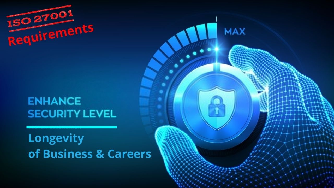 ISO 27001 Requirements enhance security levels thus improving longevity of Business and careers